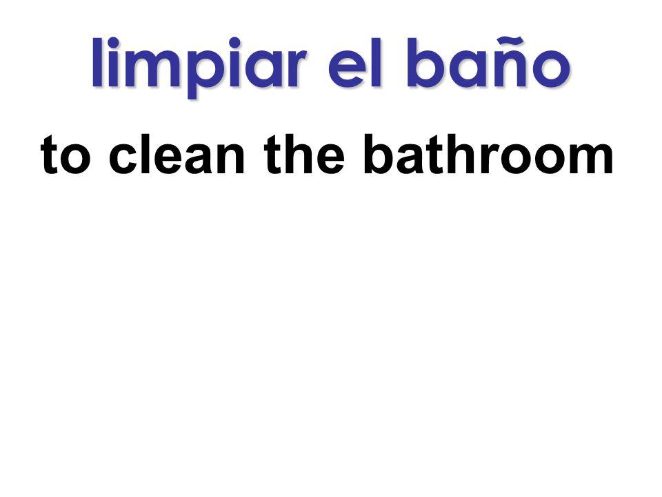 limpiar el baño to clean the bathroom
