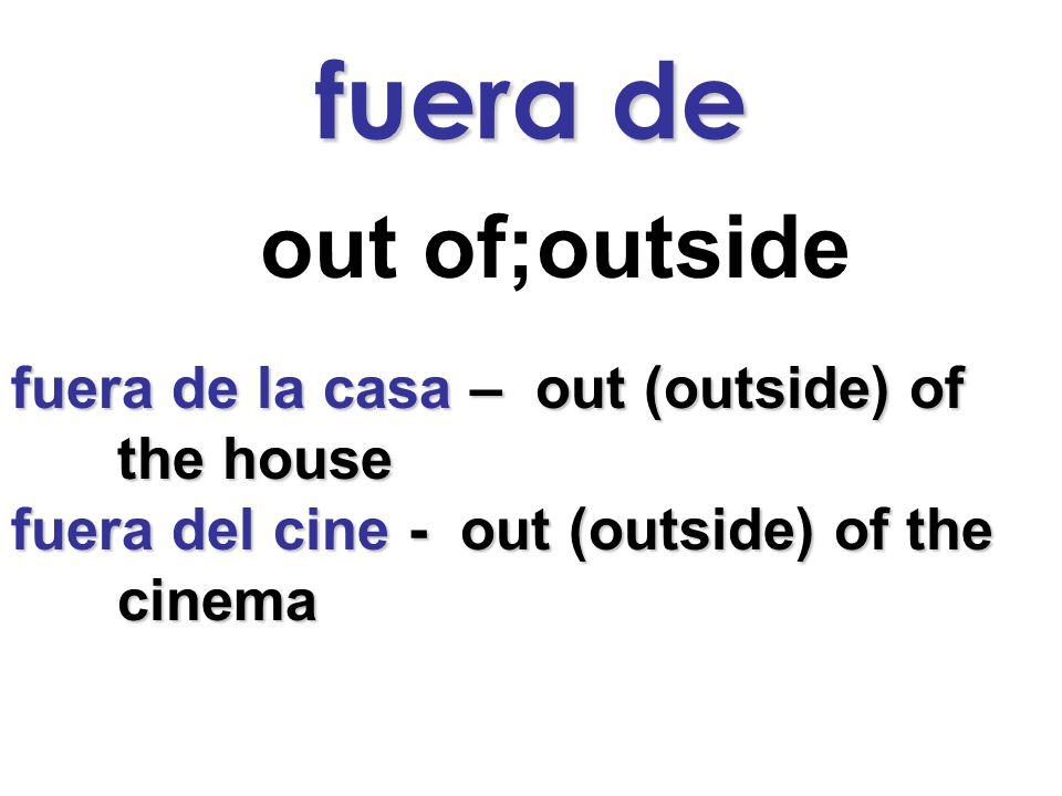 fuera de out of;outside fuera de la casa – out (outside) of the house fuera del cine - out (outside) of the cinema