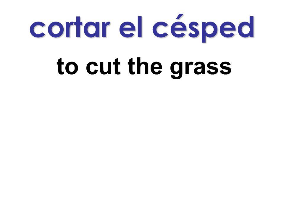 cortar el césped to cut the grass