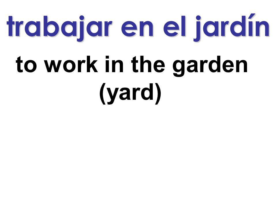 trabajar en el jardín to work in the garden (yard)