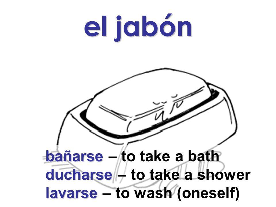 el jabón bañarse bañarse – to take a bath ducharse ducharse – to take a shower lavarse lavarse – to wash (oneself)