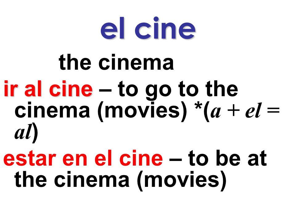 el cine the cinema ir al cine ir al cine – to go to the cinema (movies) *( a + el = al ) estar en el cine – to be at the cinema (movies)