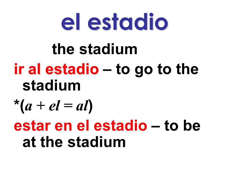 el estadio the stadium ir al estadio ir al estadio – to go to the stadium *( a + el = al ) estar en el estadio – to be at the stadium