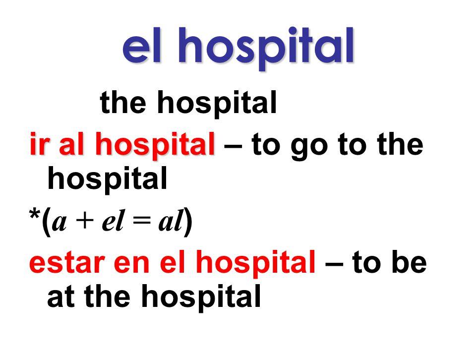 el hospital the hospital ir al hospital – to go to the hospital *( a + el = al ) estar en el hospital – to be at the hospital