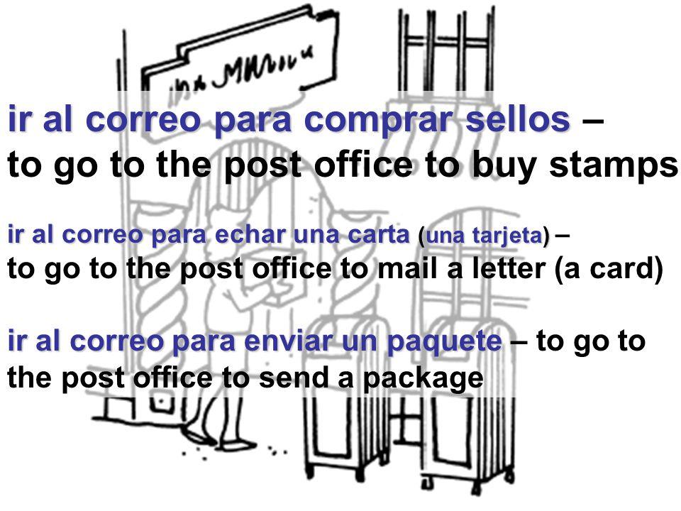 ir al correo para comprar sellos ir al correo para comprar sellos – to go to the post office to buy stamps ir al correo para echar una carta (una tarjeta) ir al correo para echar una carta (una tarjeta) – to go to the post office to mail a letter (a card) ir al correo para enviar un paquete ir al correo para enviar un paquete – to go to the post office to send a package