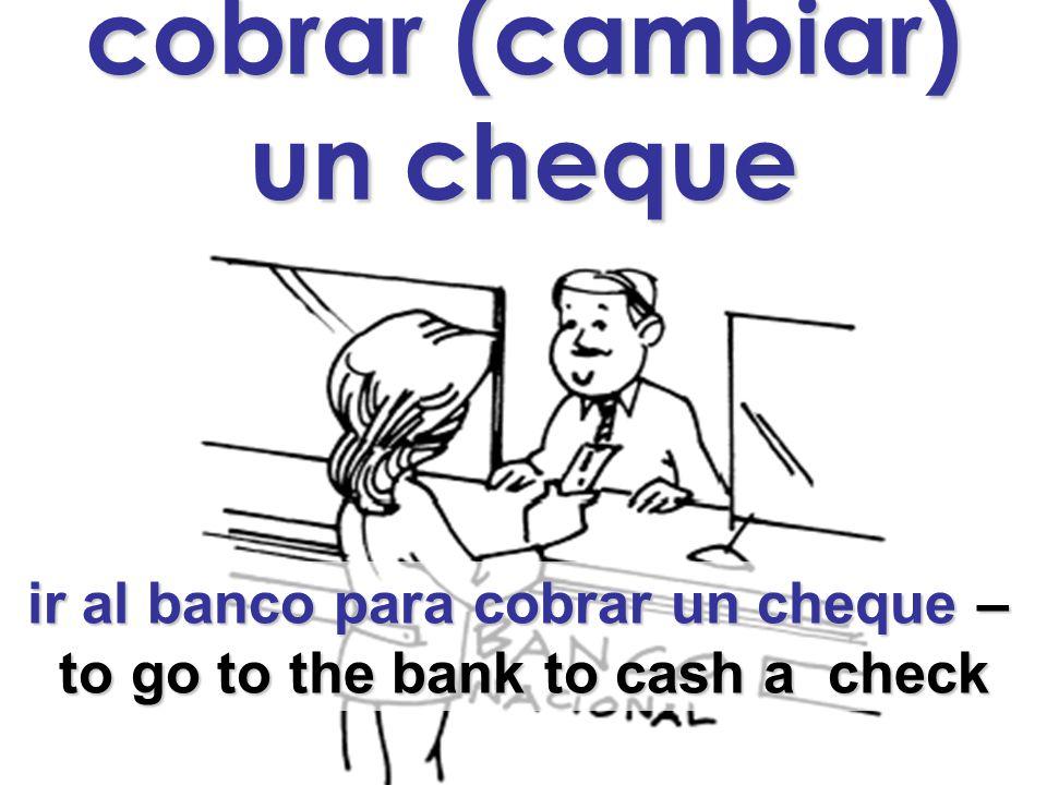cobrar (cambiar) un cheque ir al banco para cobrar un cheque – ir al banco para cobrar un cheque – to go to the bank to cash a check to go to the bank to cash a check