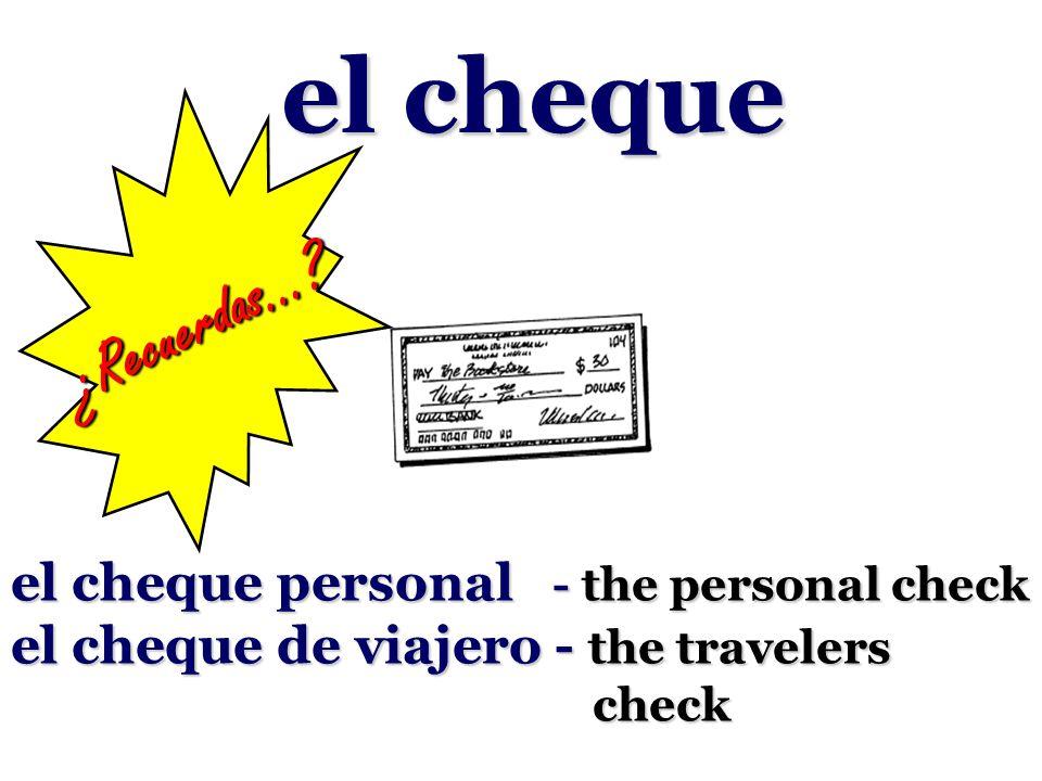 el cheque el cheque personal - the personal check el cheque de viajero - the travelers check ¿Recuerdas…