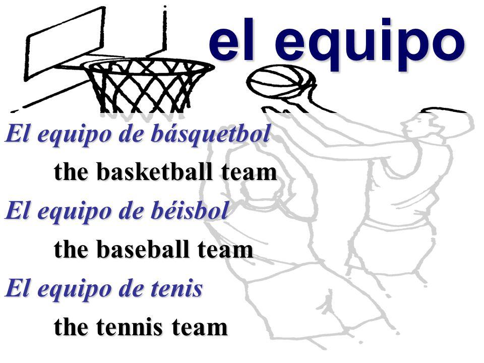 el equipo el equipo El equipo de básquetbol the basketball team El equipo de béisbol the baseball team El equipo de tenis the tennis team the tennis team