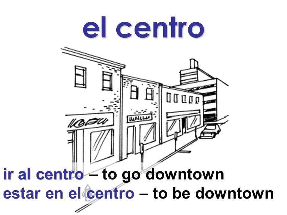 el centro ir al centro ir al centro – to go downtown estar en el centro – to be downtown