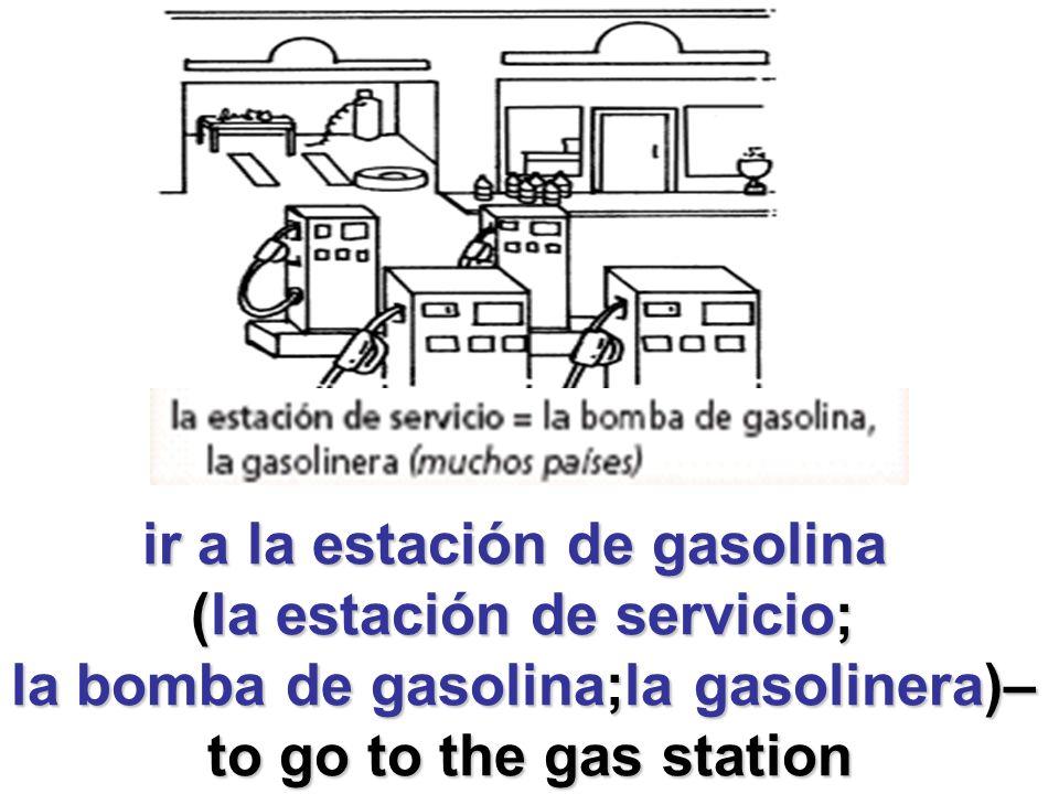 ir a la estación de gasolina ir a la estación de gasolina (la estación de servicio; (la estación de servicio; la bomba de gasolina;la gasolinera)– to go to the gas station to go to the gas station