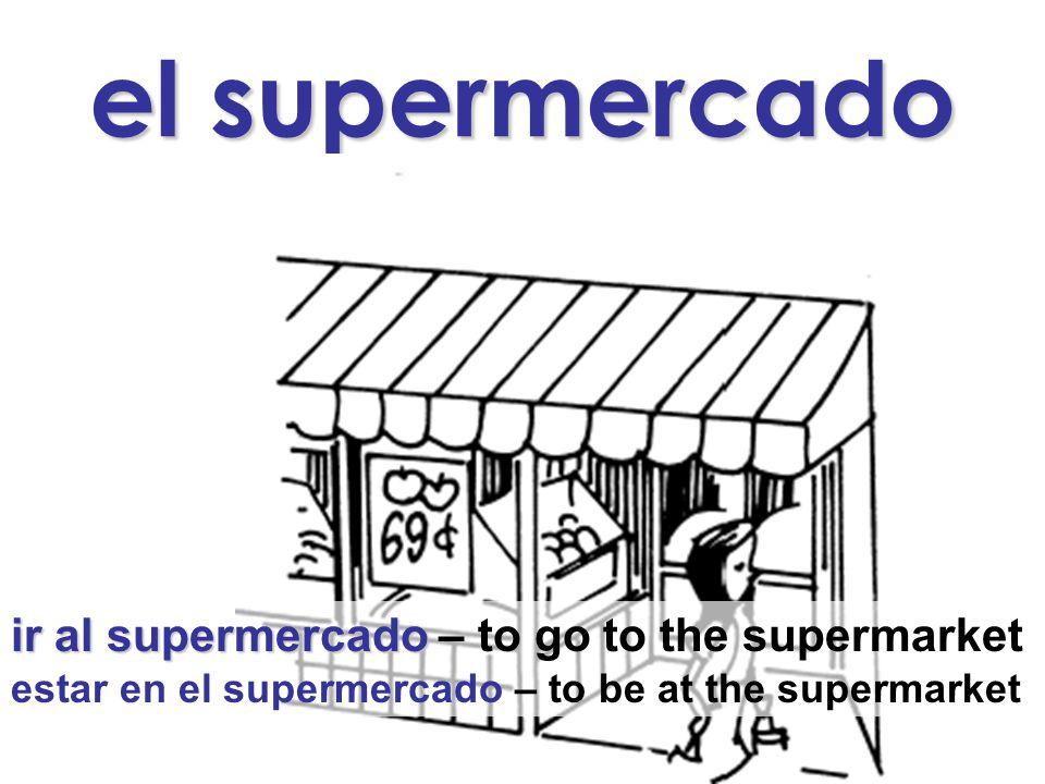 el supermercado ir al supermercado ir al supermercado – to go to the supermarket estar en el supermercado – to be at the supermarket