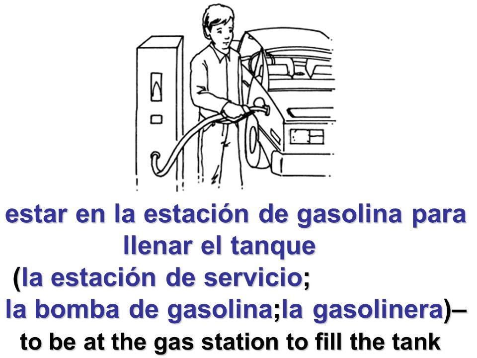 estar en la estación de gasolina para llenar el tanque llenar el tanque (la estación de servicio; (la estación de servicio; la bomba de gasolina;la gasolinera)– to be at the gas station to fill the tank to be at the gas station to fill the tank