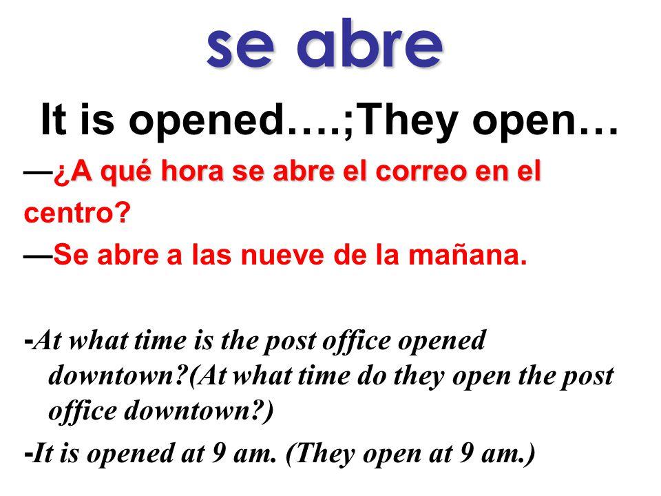 se abre It is opened….;They open… A qué hora se abre el correo en el —¿A qué hora se abre el correo en el centro.