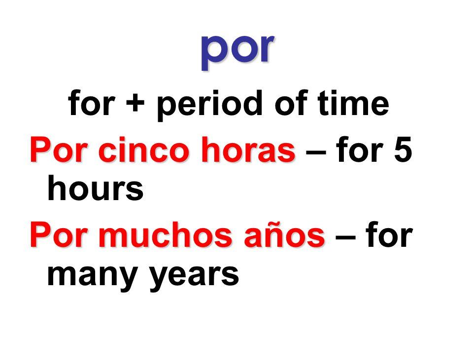 por for + period of time Por cinco horas – for 5 hours Por muchos años – for many years