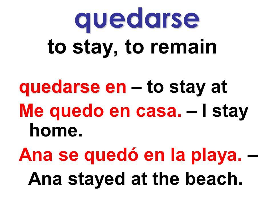 quedarse to stay, to remain quedarse en quedarse en – to stay at Me quedo en casa.