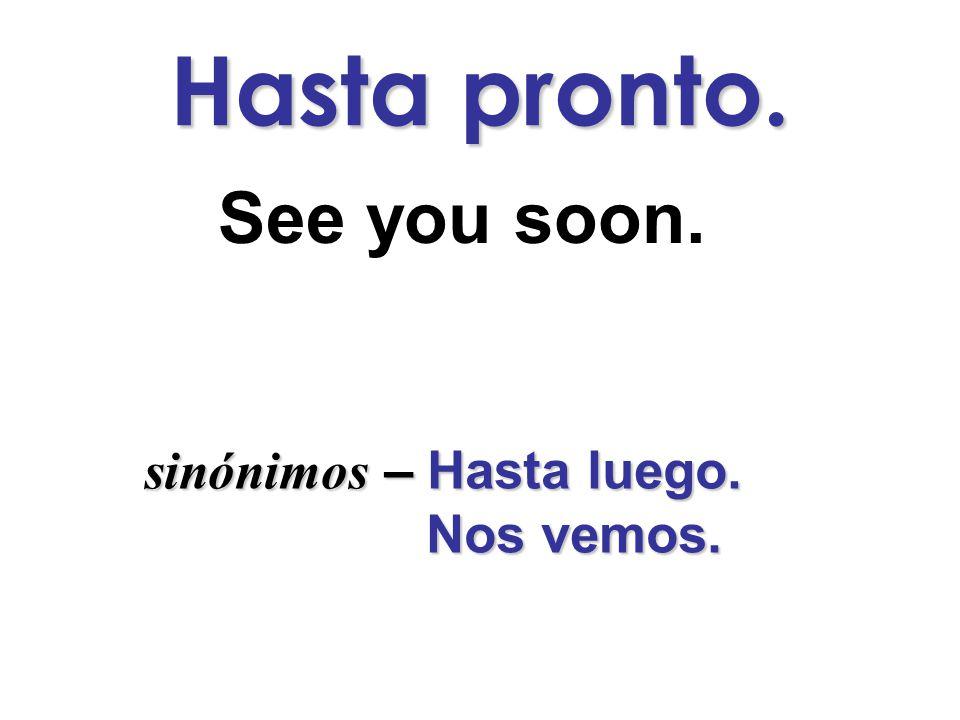 Hasta pronto. See you soon. sinónimos –Hasta luego. sinónimos – Hasta luego. Nos vemos. Nos vemos.