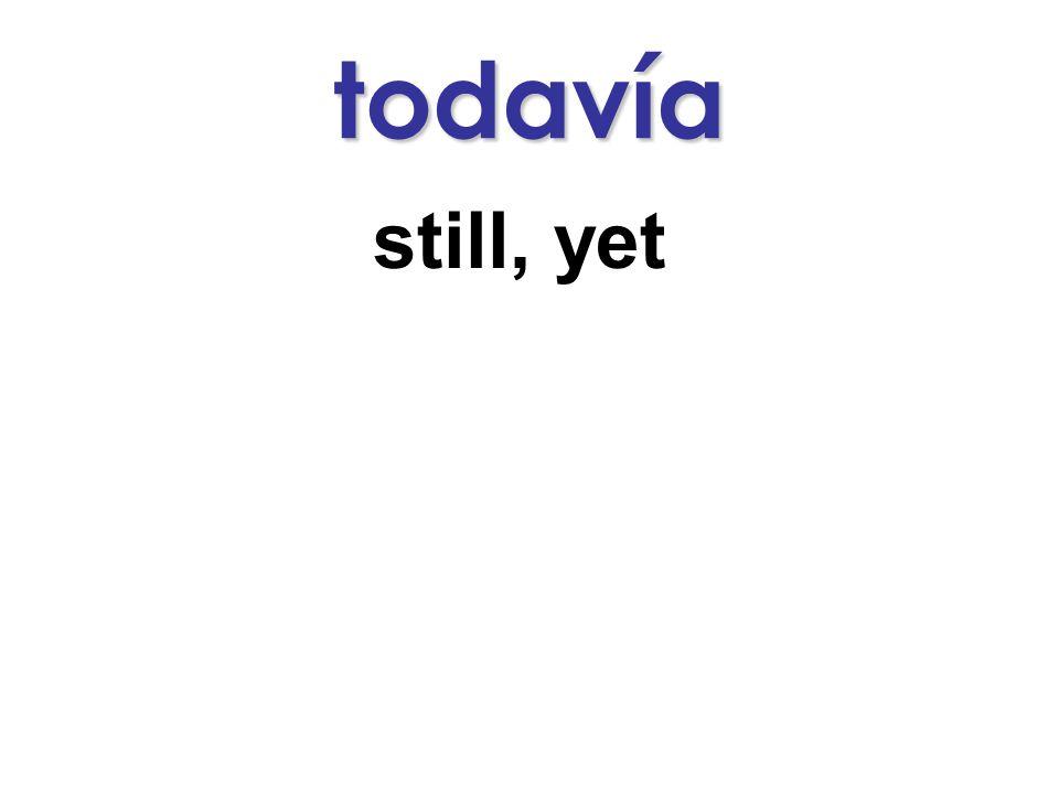 todavía still, yet