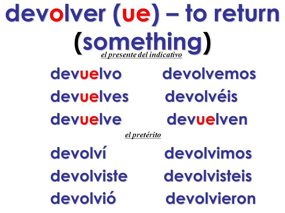 devolver (ue) – to return (something) e l presente del indicativo d evuelvo devolvemos devuelves devolvéis devuelve devuelven el pretérito devolví devolvimos devolviste devolvisteis devolvió devolvieron