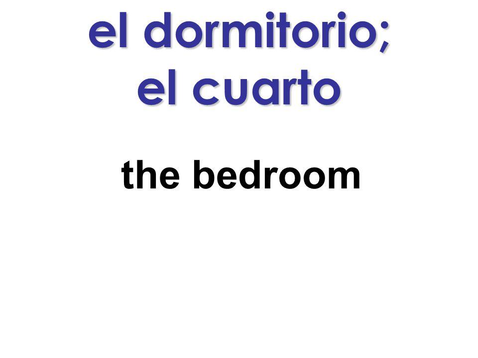 el dormitorio; el cuarto the bedroom