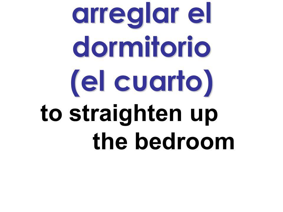 arreglar el dormitorio (el cuarto) to straighten up the bedroom