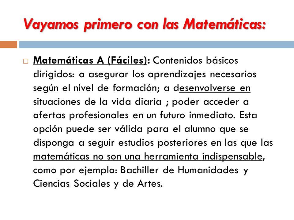 Vayamos primero con las Matemáticas:  Matemáticas A (Fáciles): Contenidos básicos dirigidos: a asegurar los aprendizajes necesarios según el nivel de formación; a desenvolverse en situaciones de la vida diaria ; poder acceder a ofertas profesionales en un futuro inmediato.