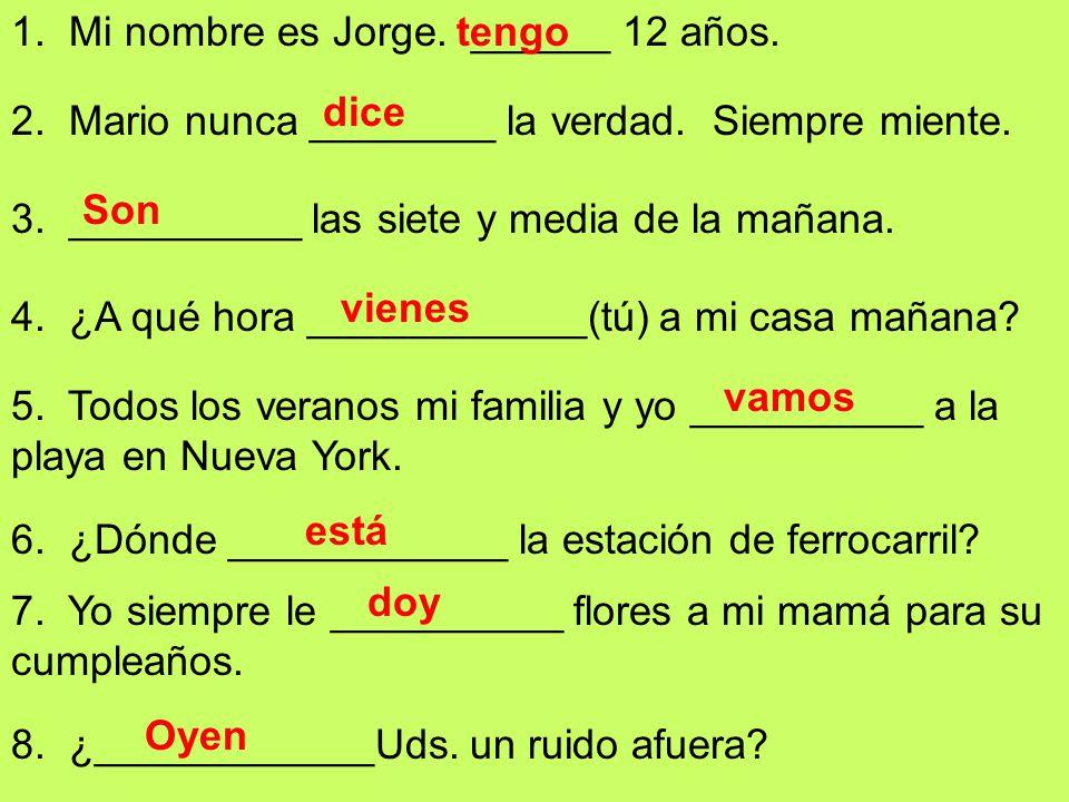 1. Mi nombre es Jorge. ______ 12 años. 2. Mario nunca ________ la verdad.