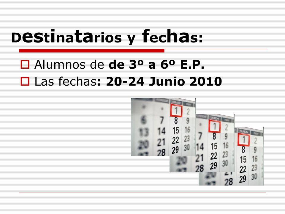 D es t i na ta rios y f ec ha s:  Alumnos de de 3º a 6º E.P.  Las fechas: 20-24 Junio 2010