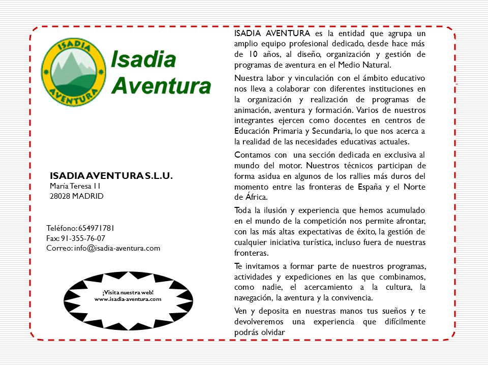 María Teresa 11 28028 MADRID Teléfono: 654971781 Fax: 91-355-76-07 Correo: info@isadia-aventura.com ISADIA AVENTURA es la entidad que agrupa un amplio equipo profesional dedicado, desde hace más de 10 años, al diseño, organización y gestión de programas de aventura en el Medio Natural.