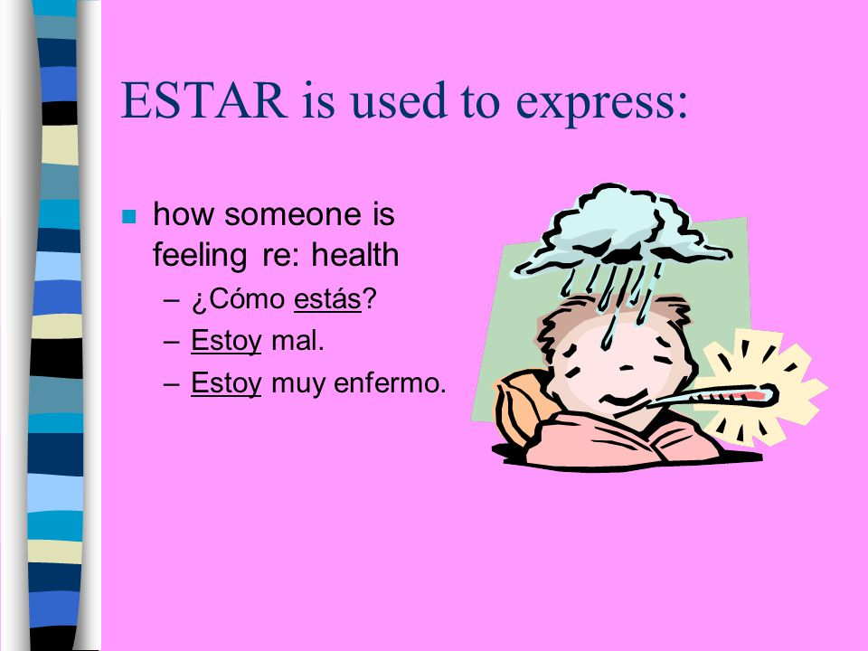 ESTAR is used to express: n how someone is feeling re: health –¿Cómo estás.