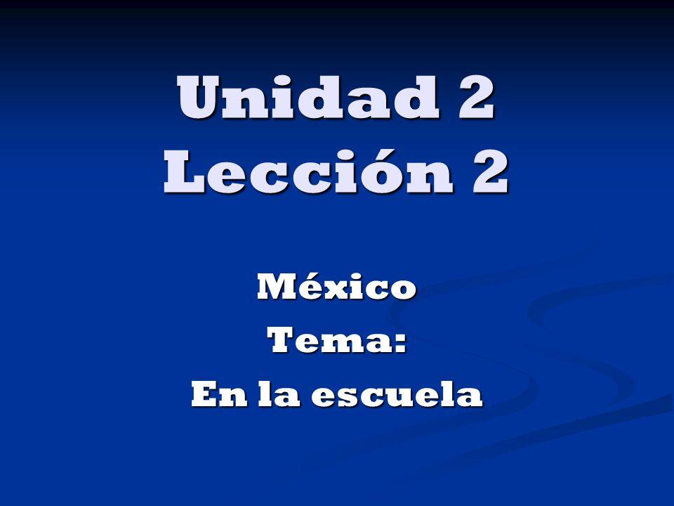 Unidad 2 Lección 2 MéxicoTema: En la escuela