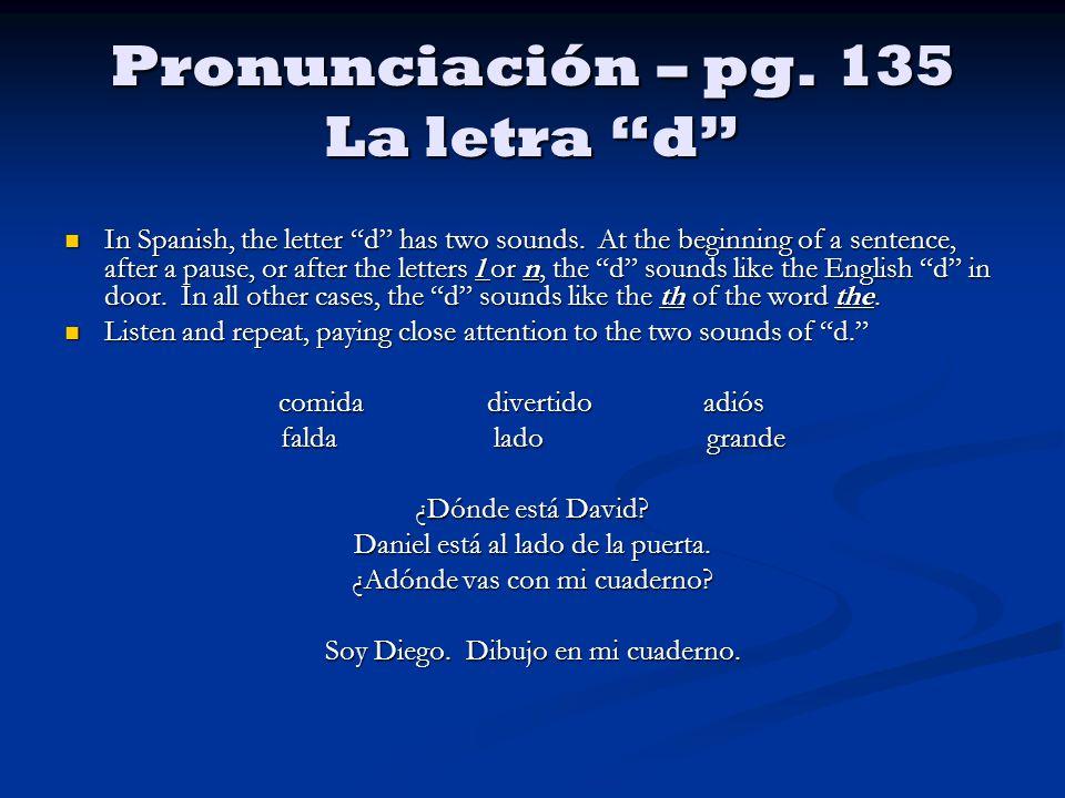 Pronunciación – pg. 135 La letra d In Spanish, the letter d has two sounds.