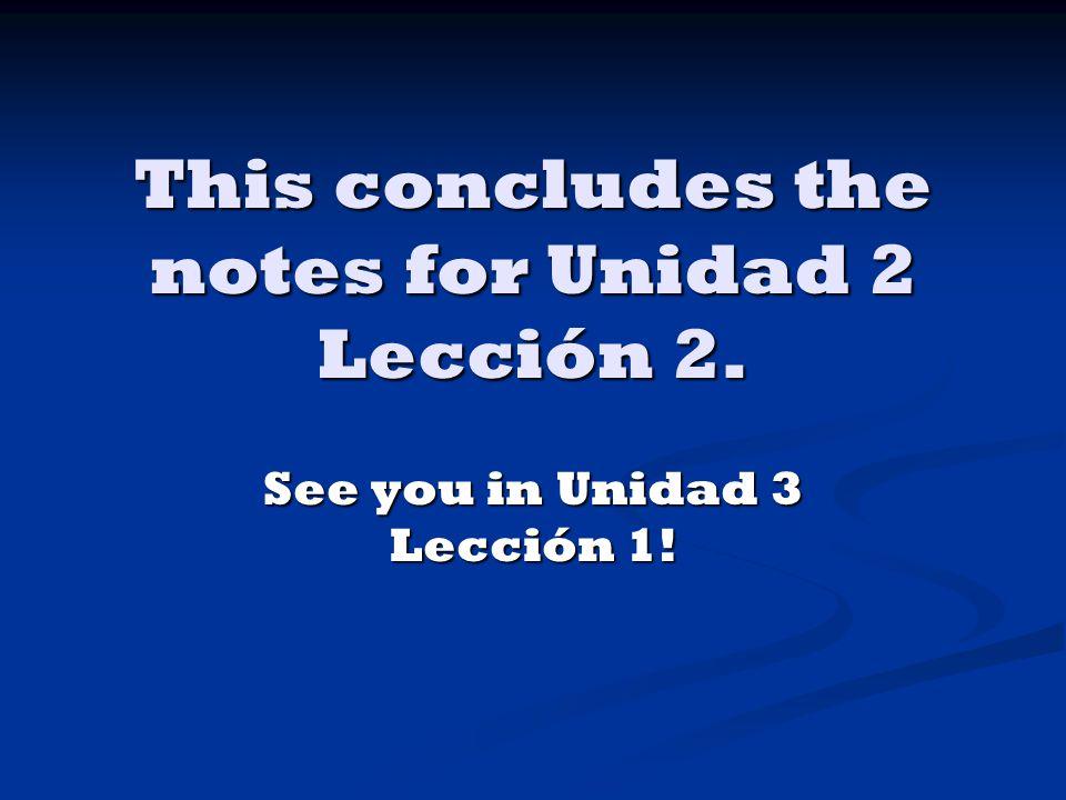 This concludes the notes for Unidad 2 Lección 2. See you in Unidad 3 Lección 1!