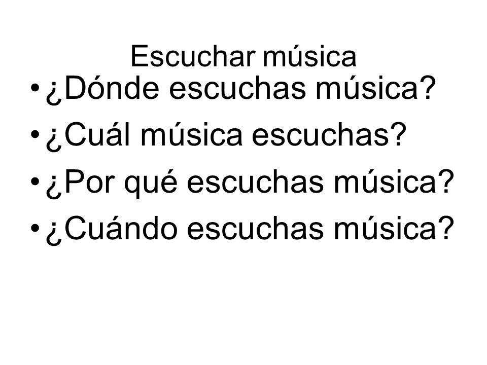 ¿Dónde escuchas música ¿Cuál música escuchas ¿Por qué escuchas música ¿Cuándo escuchas música