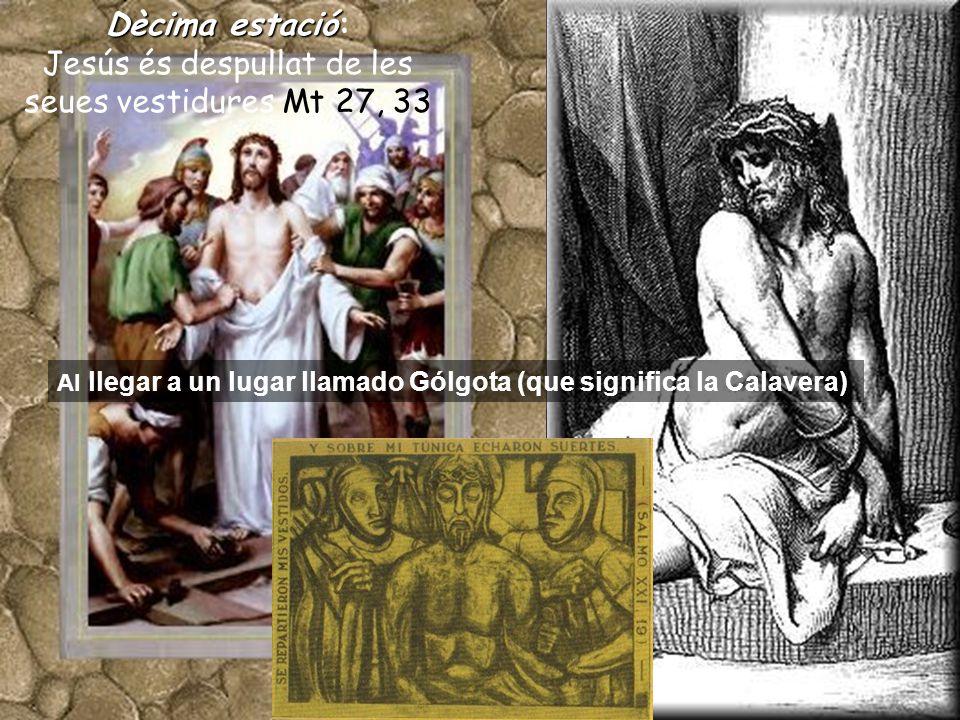 Dècimaestació Dècima estació: Jesús és despullat de les seues vestidures Mt 27, 33 Al llegar a un lugar llamado Gólgota (que significa la Calavera)