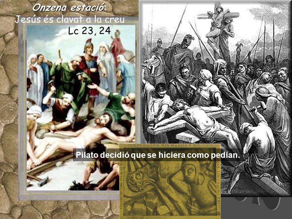 Onzenaestació Onzena estació: Jesús és clavat a la creu Lc 23, 24 Pilato decidió que se hiciera como pedían.