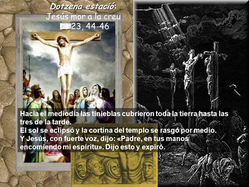Dotzenaestació Dotzena estació: Jesús mor a la creu Lc 23, 44-46 Hacia el mediodía las tinieblas cubrieron toda la tierra hasta las tres de la tarde.