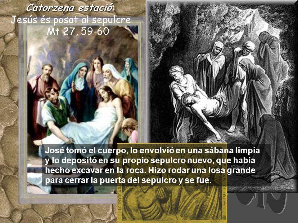Catorzenaestació Catorzena estació: Jesús és posat al sepulcre Mt 27, 59-60 José tomó el cuerpo, lo envolvió en una sábana limpia y lo depositó en su propio sepulcro nuevo, que había hecho excavar en la roca.