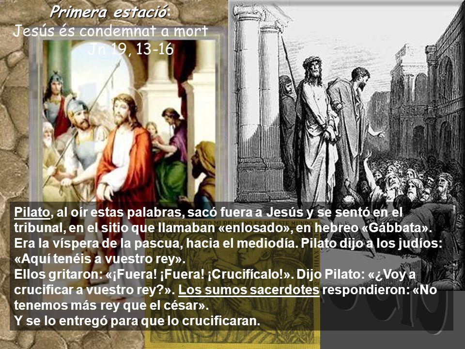 Primeraestació Primera estació: Jesús és condemnat a mort Jn 19, 13-16 Pilato, al oír estas palabras, sacó fuera a Jesús y se sentó en el tribunal, en el sitio que llamaban «enlosado», en hebreo «Gábbata».