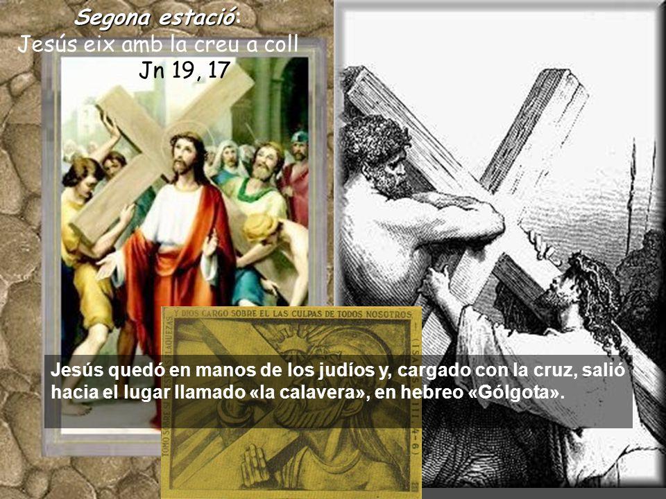 Segonaestació Segona estació: Jesús eix amb la creu a coll Jn 19, 17 Jesús quedó en manos de los judíos y, cargado con la cruz, salió hacia el lugar llamado «la calavera», en hebreo «Gólgota».