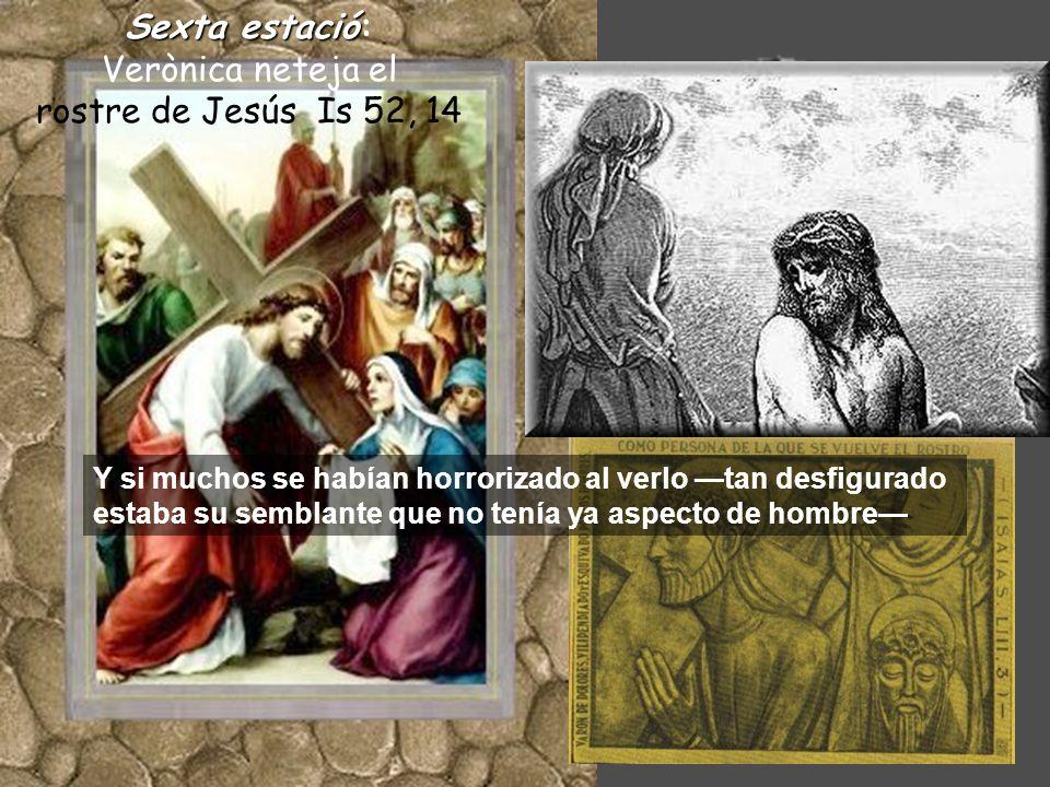 Sextaestació Sexta estació: Verònica neteja el rostre de Jesús Is 52, 14 Y si muchos se habían horrorizado al verlo —tan desfigurado estaba su semblante que no tenía ya aspecto de hombre—