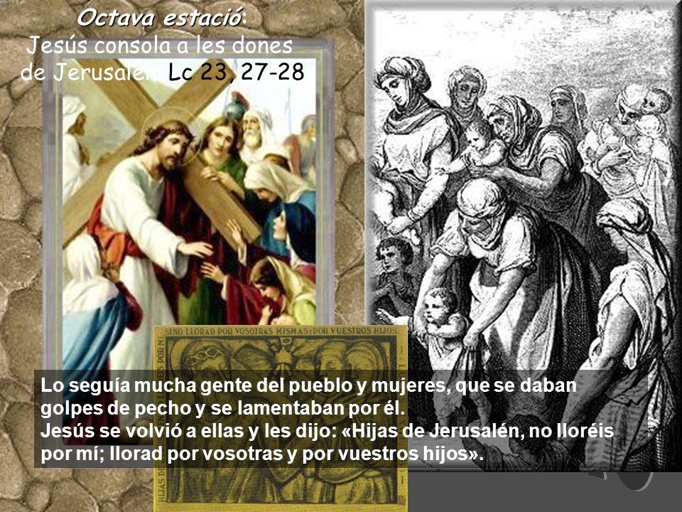 Octavaestació Octava estació: Jesús consola a les dones de Jerusalem Lc 23, 27-28 Lo seguía mucha gente del pueblo y mujeres, que se daban golpes de pecho y se lamentaban por él.