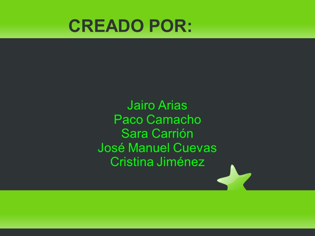 CREADO POR: Jairo Arias Paco Camacho Sara Carrión José Manuel Cuevas Cristina Jiménez