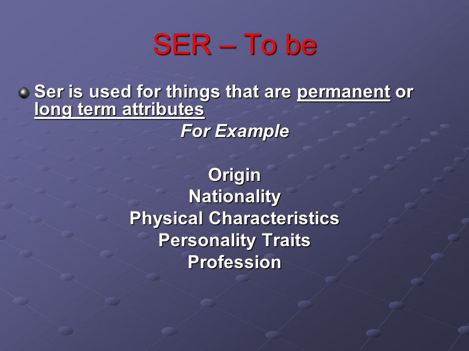 SER – To be Ser is used for things that are permanent or long term attributes For Example OriginNationality Physical Characteristics Personality Traits Profession