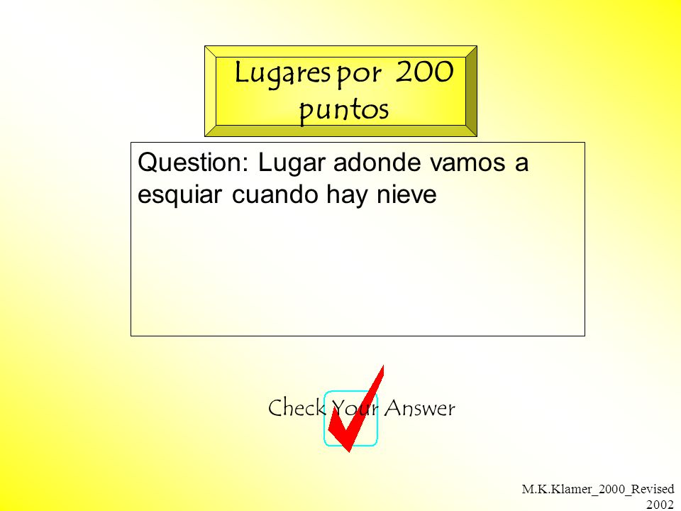 M.K.Klamer_2000_Revised 2002 Question: Lugar adonde vamos a esquiar cuando hay nieve Check Your Answer Lugares por 200 puntos