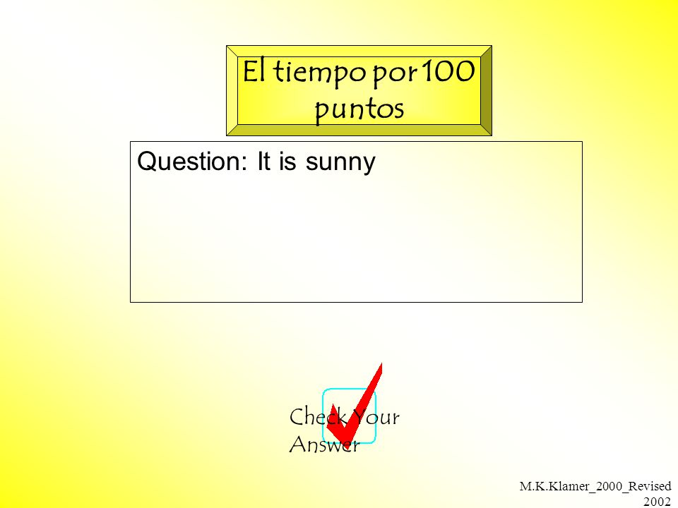 M.K.Klamer_2000_Revised 2002 Question: It is sunny Check Your Answer El tiempo por 100 puntos