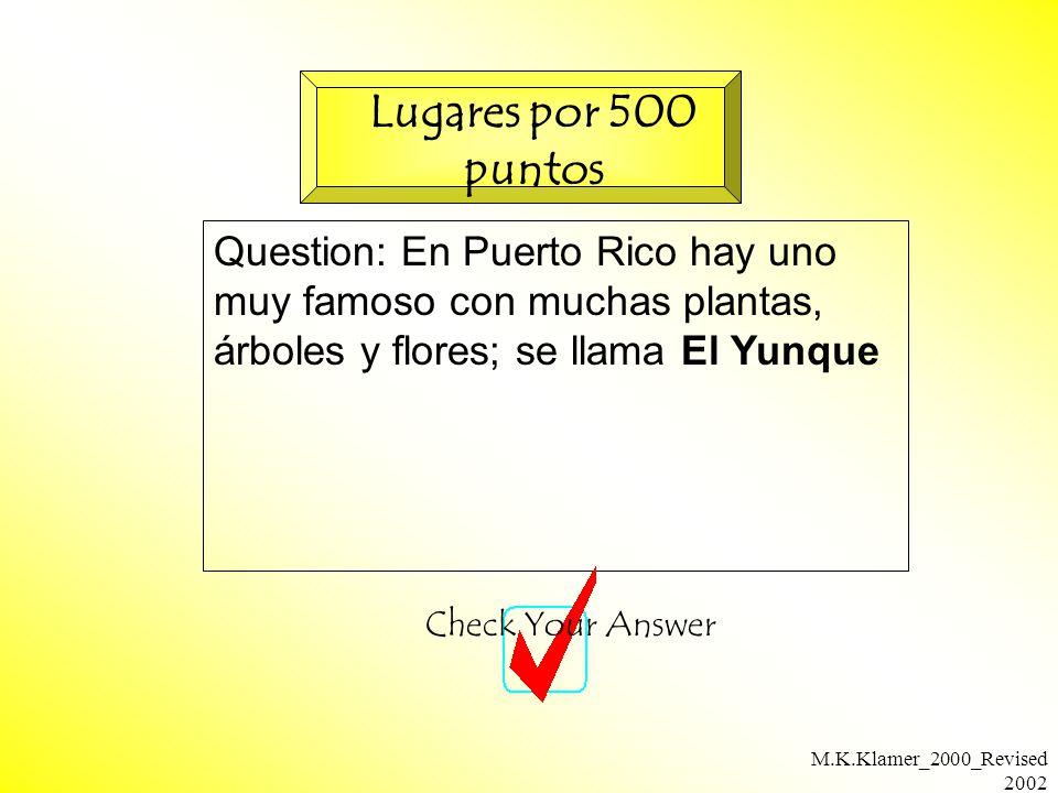 M.K.Klamer_2000_Revised 2002 Question: En Puerto Rico hay uno muy famoso con muchas plantas, árboles y flores; se llama El Yunque Check Your Answer Lugares por 500 puntos