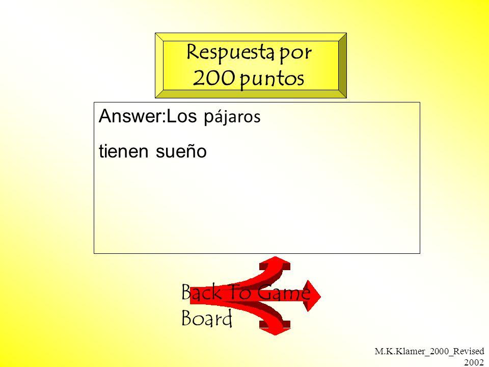 M.K.Klamer_2000_Revised 2002 Answer:Los p ájaros tienen sueño Back To Game Board Respuesta por 200 puntos