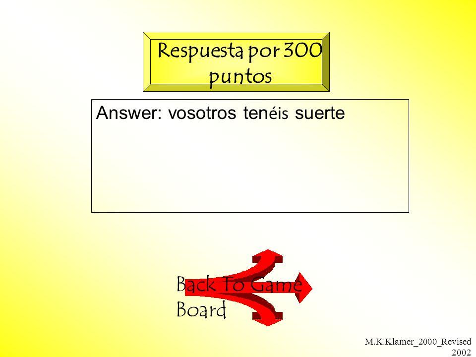M.K.Klamer_2000_Revised 2002 Answer: vosotros ten éis suerte Back To Game Board Respuesta por 300 puntos