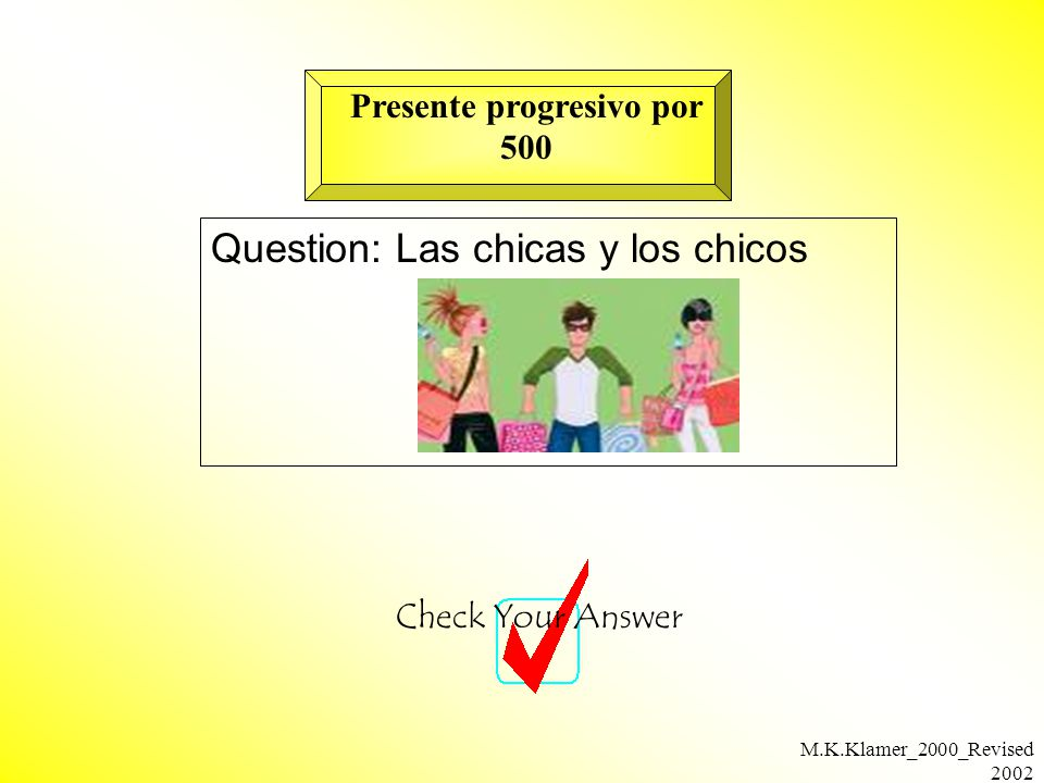 M.K.Klamer_2000_Revised 2002 Question: Las chicas y los chicos Check Your Answer Presente progresivo por 500