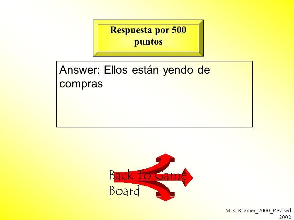 M.K.Klamer_2000_Revised 2002 Answer: Ellos están yendo de compras Back To Game Board Respuesta por 500 puntos